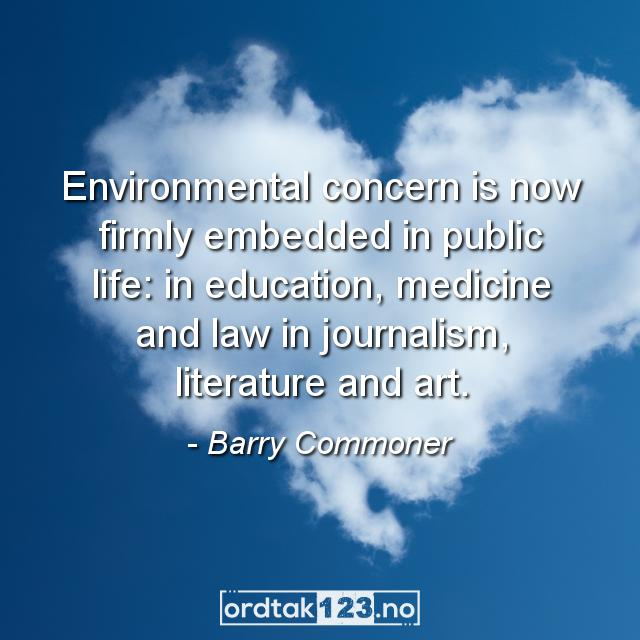 Ordtak Barry Commoner - Environmental concern is now firmly embedded in public life: in education, medicine and law in journalism, literature and art.