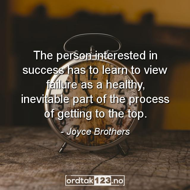 Ordtak Joyce Brothers - The person interested in success has to learn to view failure as a healthy, inevitable part of the process of getting to the top.