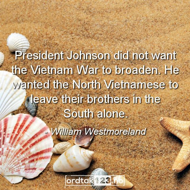 Ordtak William Westmoreland - President Johnson did not want the Vietnam War to broaden. He wanted the North Vietnamese to leave their brothers in the South alone.