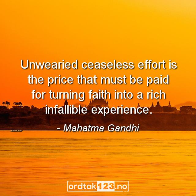 Ordtak Mahatma Gandhi - Unwearied ceaseless effort is the price that must be paid for turning faith into a rich infallible experience.
