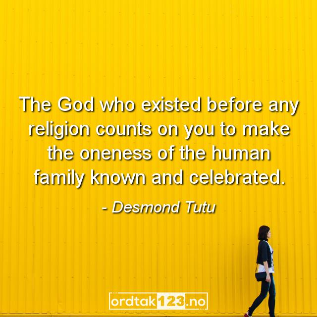 Ordtak Desmond Tutu - The God who existed before any religion counts on you to make the oneness of the human family known and celebrated.
