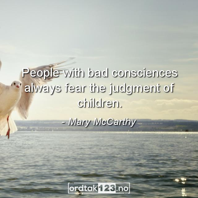 Ordtak Mary McCarthy - People with bad consciences always fear the judgment of children.