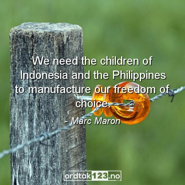 Ordtak Marc Maron - We need the children of Indonesia and the Philippines to manufacture our freedom of choice.