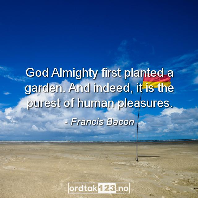 Ordtak Francis Bacon - God Almighty first planted a garden. And indeed, it is the purest of human pleasures.