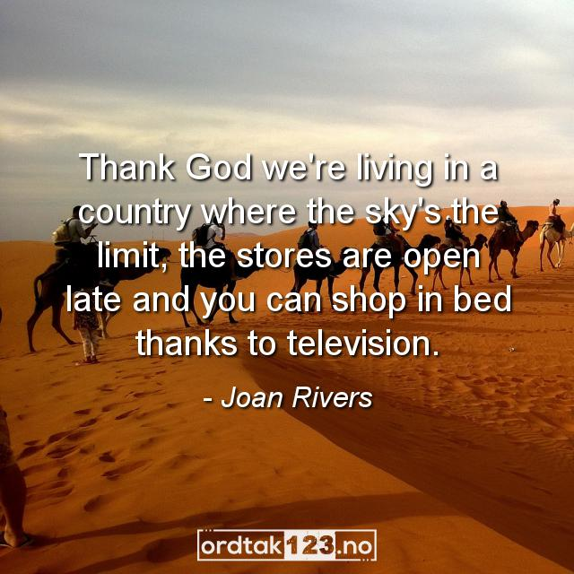 Ordtak Joan Rivers - Thank God we're living in a country where the sky's the limit, the stores are open late and you can shop in bed thanks to television.