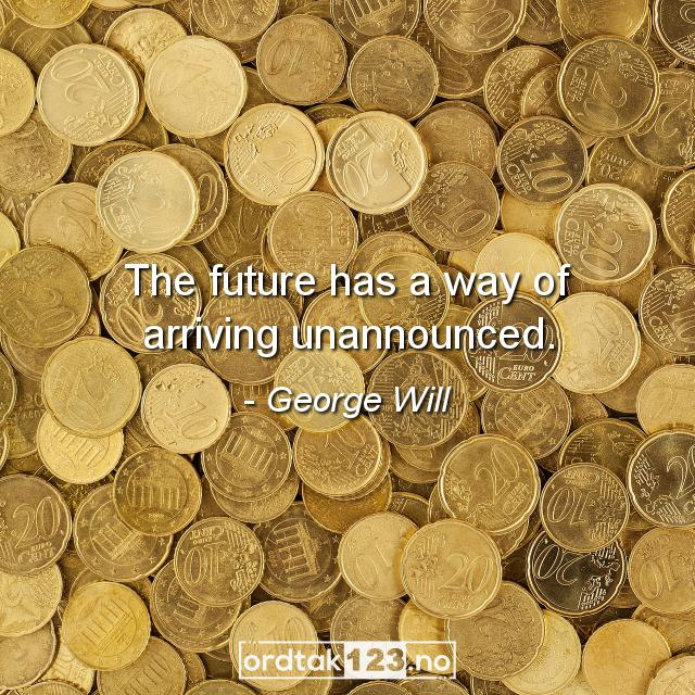 Ordtak George Will - The future has a way of arriving unannounced.