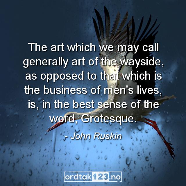Ordtak John Ruskin - The art which we may call generally art of the wayside, as opposed to that which is the business of men's lives, is, in the best sense of the word, Grotesque.