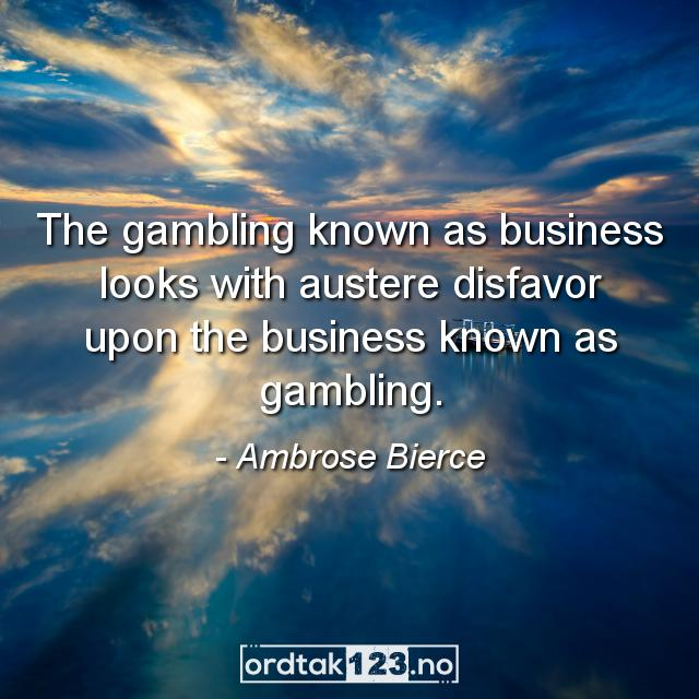 Ordtak Ambrose Bierce - The gambling known as business looks with austere disfavor upon the business known as gambling.